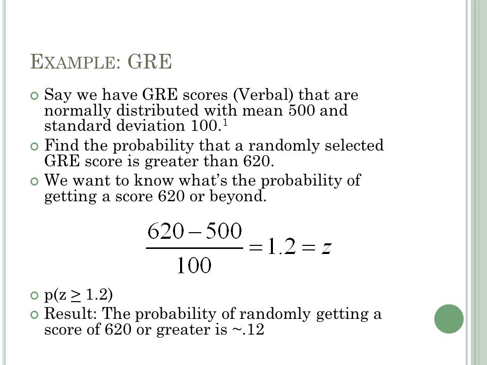 E XAMPLE : GRE Say we have GRE scores (Verbal) that are normally distributed with mean 500 and standard deviation 100.