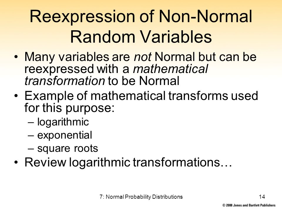 7: Normal Probability Distributions14 Reexpression of Non-Normal Random Variables Many variables are not Normal but can be reexpressed with a mathemat