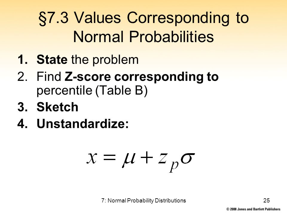 7: Normal Probability Distributions25 §7.3 Values Corresponding to Normal Probabilities 1.State the problem 2.Find Z-score corresponding to percentile (Table B) 3.Sketch 4.