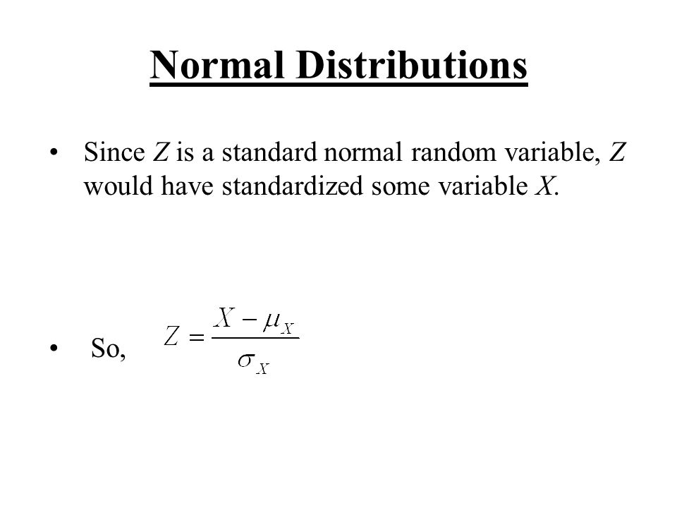 Normal Distributions Since Z is a standard normal random variable, Z would have standardized some variable X. So,