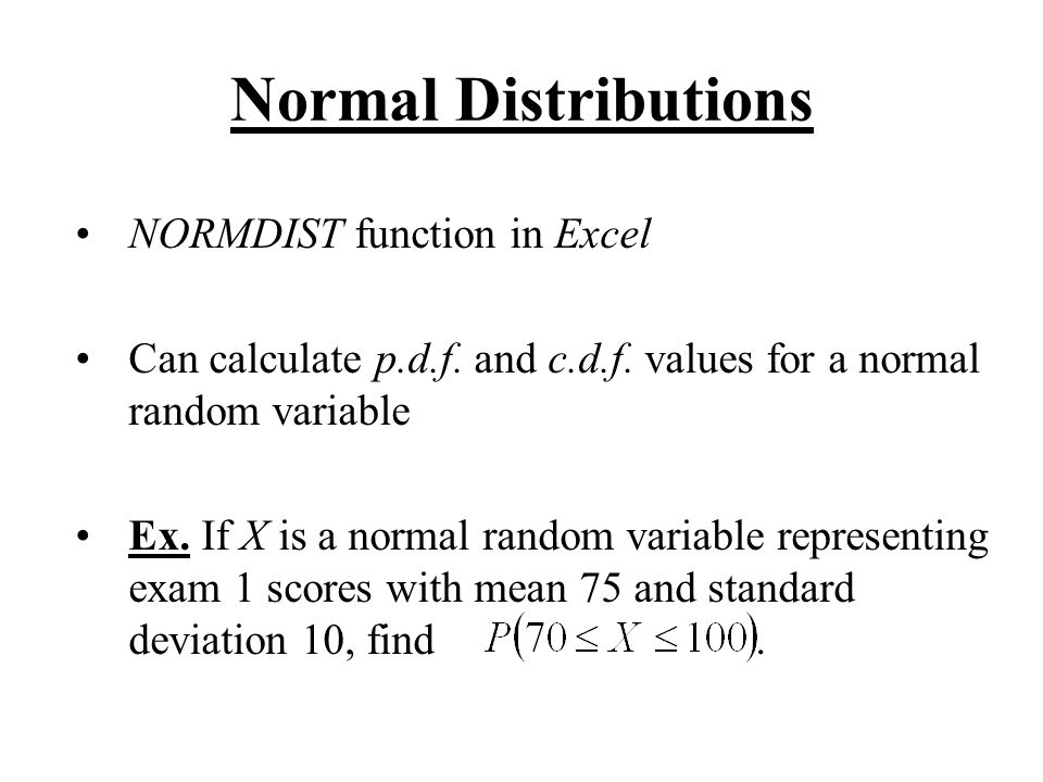 Normal Distributions NORMDIST function in Excel Can calculate p.d.f. and c.d.f. values for a normal random variable Ex. If X is a normal random variab