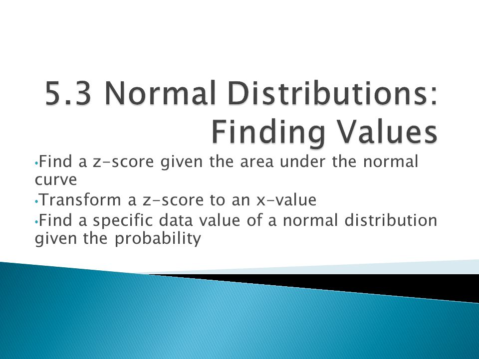 Find a z-score given the area under the normal curve Transform a z-score to an x-value Find a specific data value of a normal distribution given the p