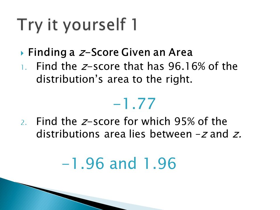  Finding a z-Score Given an Area 1. Find the z-score that has 96.16% of the distribution's area to the right. 2. Find the z-score for which 95% of th