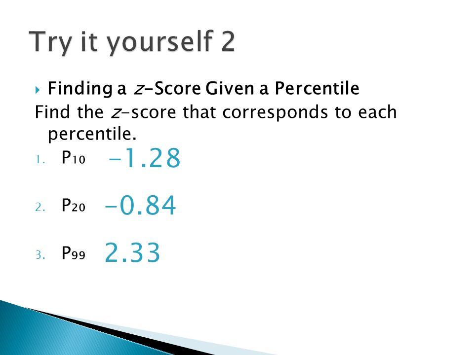  Finding a z-Score Given a Percentile Find the z-score that corresponds to each percentile. 1. P₁₀ 2. P₂₀ 3. P₉₉ -1.28 -0.84 2.33