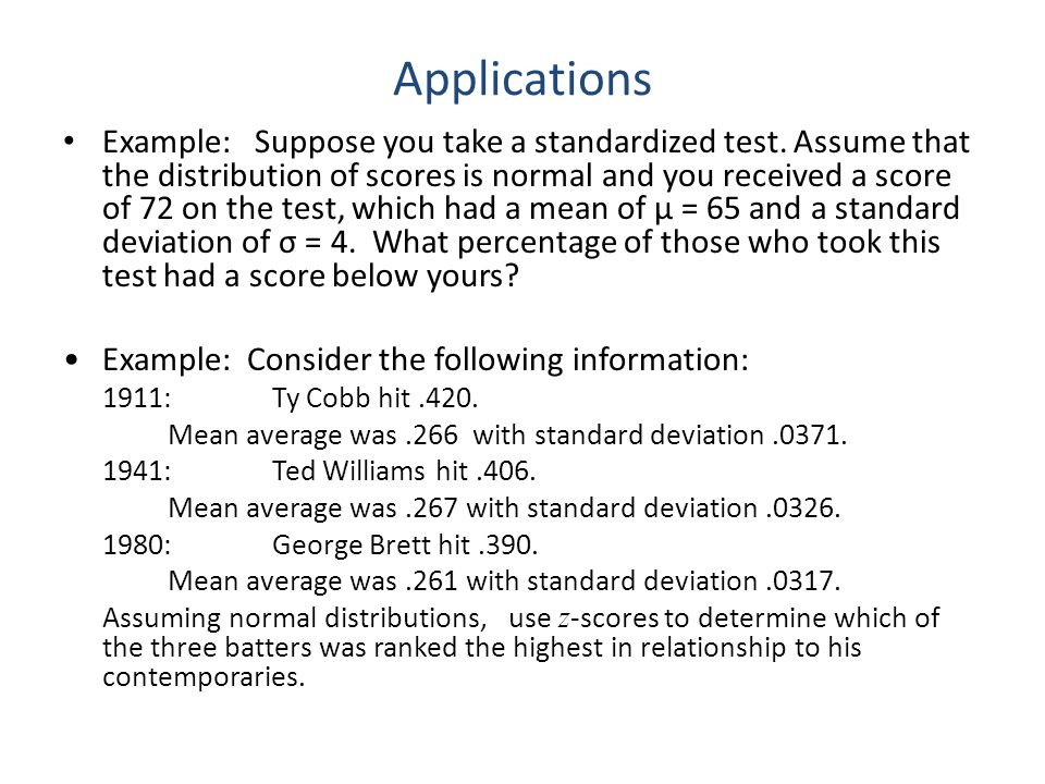 Applications Example: Suppose you take a standardized test. Assume that the distribution of scores is normal and you received a score of 72 on the tes