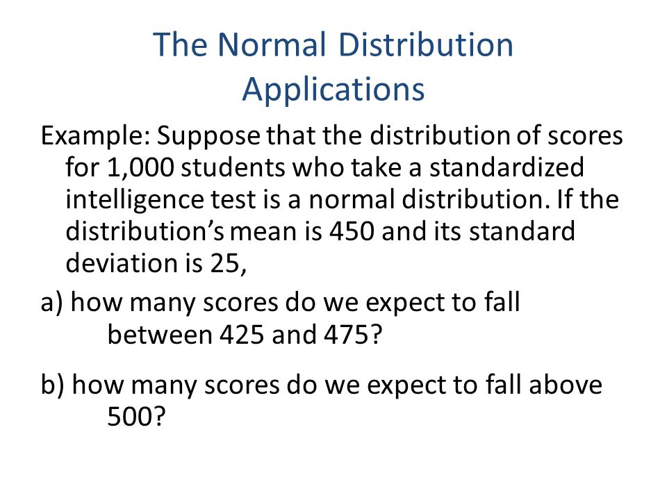 The Normal Distribution Applications Example: Suppose that the distribution of scores for 1,000 students who take a standardized intelligence test is