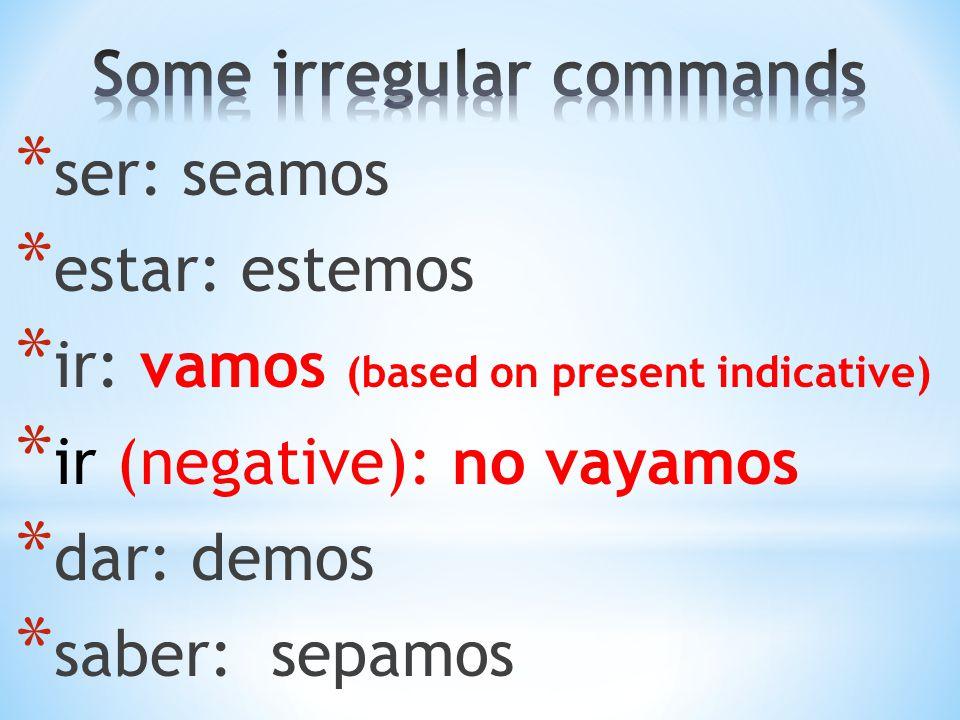 * ser: seamos * estar: estemos * ir: vamos (based on present indicative) * ir (negative): no vayamos * dar: demos * saber: sepamos
