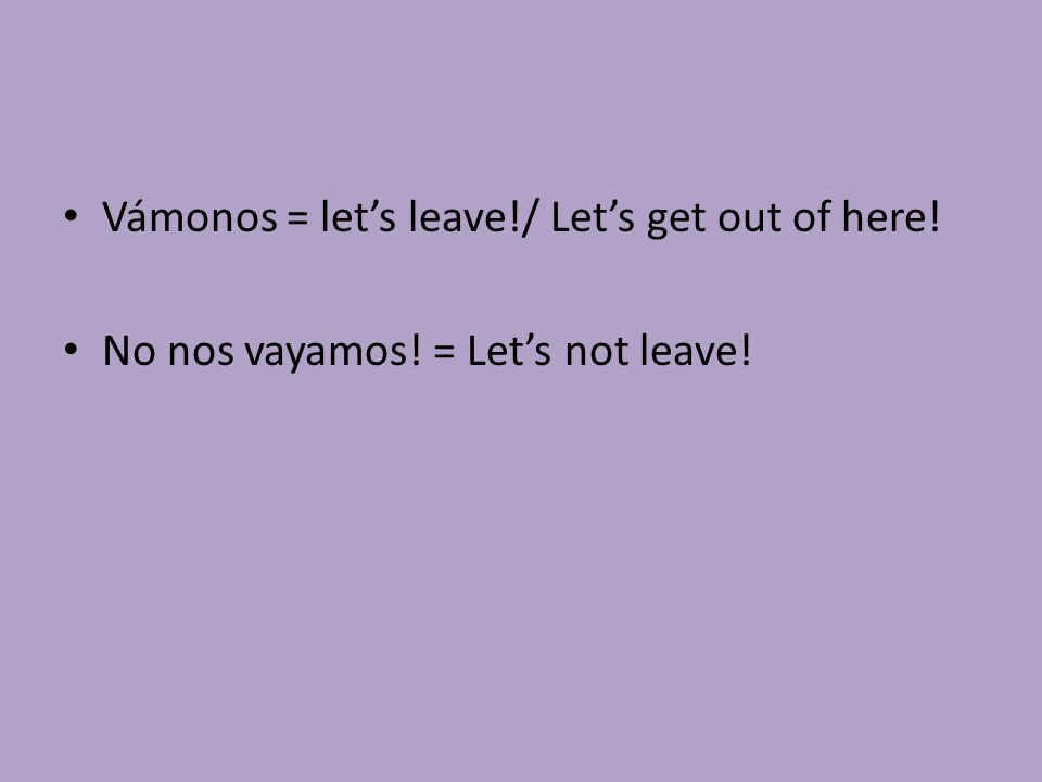 Vámonos = let's leave!/ Let's get out of here! No nos vayamos! = Let's not leave!
