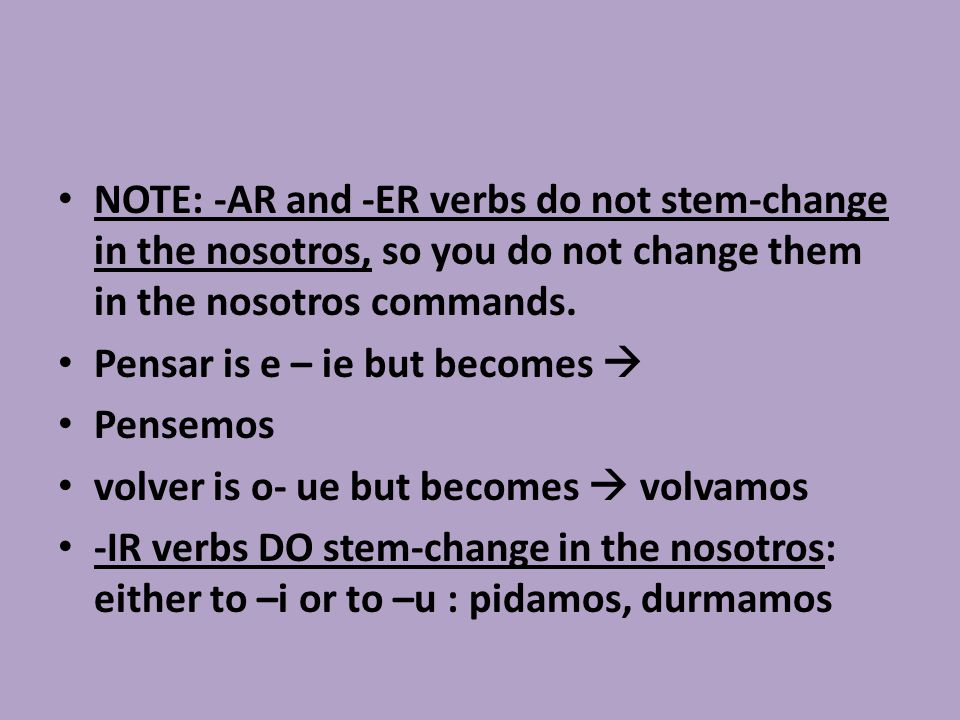 NOTE: -AR and -ER verbs do not stem-change in the nosotros, so you do not change them in the nosotros commands. Pensar is e – ie but becomes  Pensemo