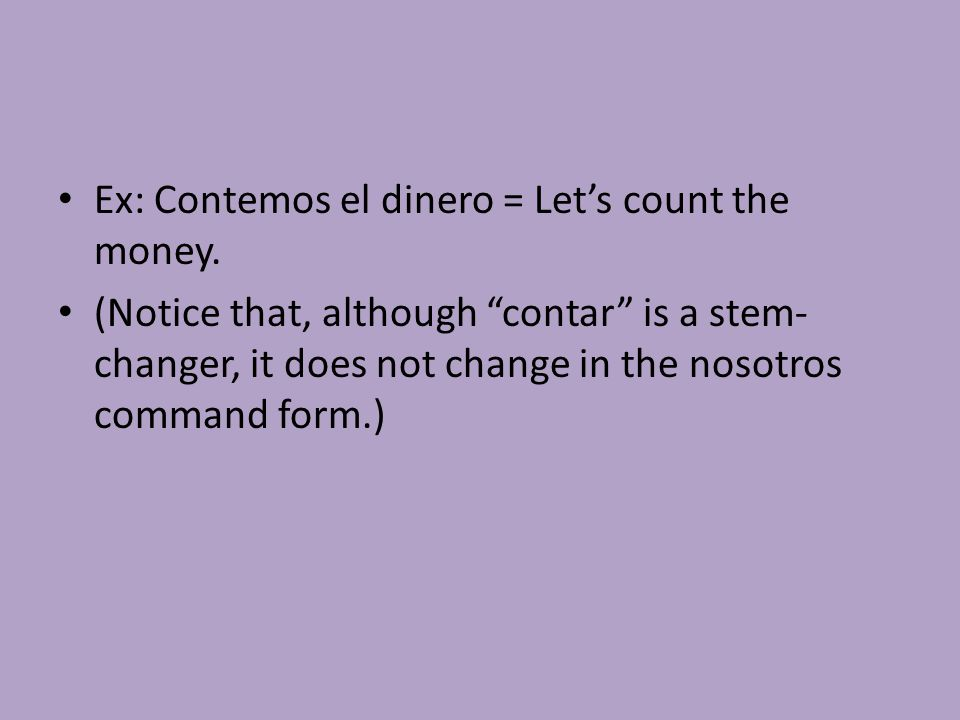 "Ex: Contemos el dinero = Let's count the money. (Notice that, although ""contar"" is a stem- changer, it does not change in the nosotros command form.)"