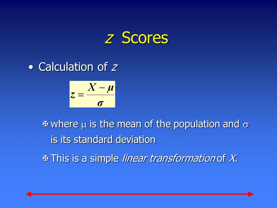 z Scores Calculation of zCalculation of z Xwhere  is the mean of the population and  is its standard deviation XThis is a simple linear transformation of X.