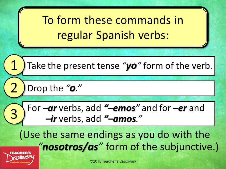 nosotros/as (Use the same endings as you do with the nosotros/as form of the subjunctive.) ©2010 Teacher's Discovery To form these commands in regular Spanish verbs: yo Take the present tense yo form of the verb.
