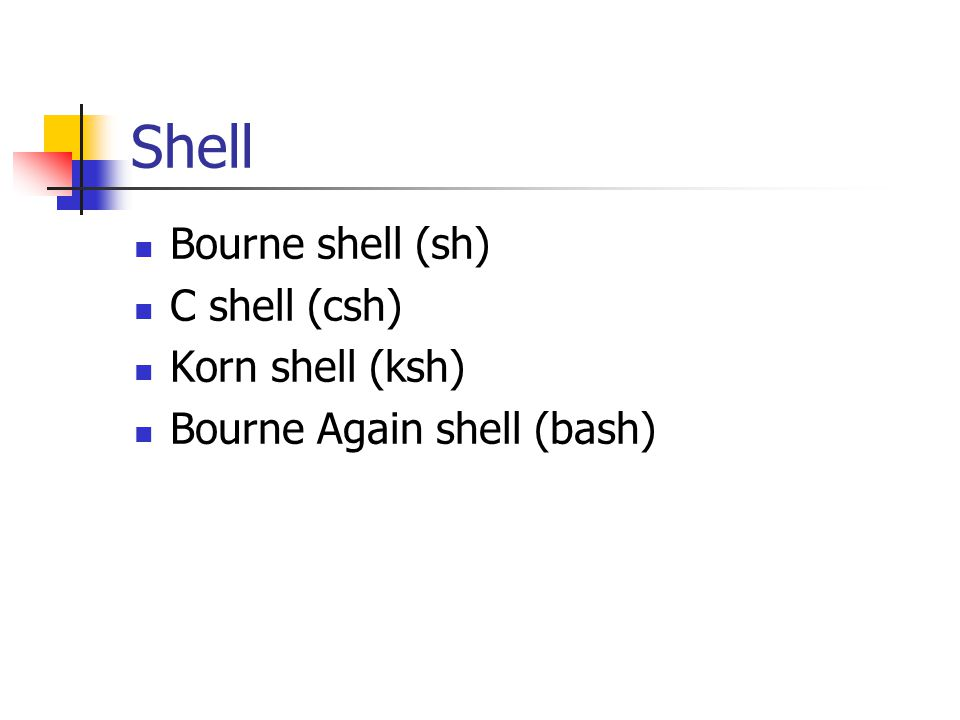 Shell Bourne shell (sh) C shell (csh) Korn shell (ksh) Bourne Again shell (bash)