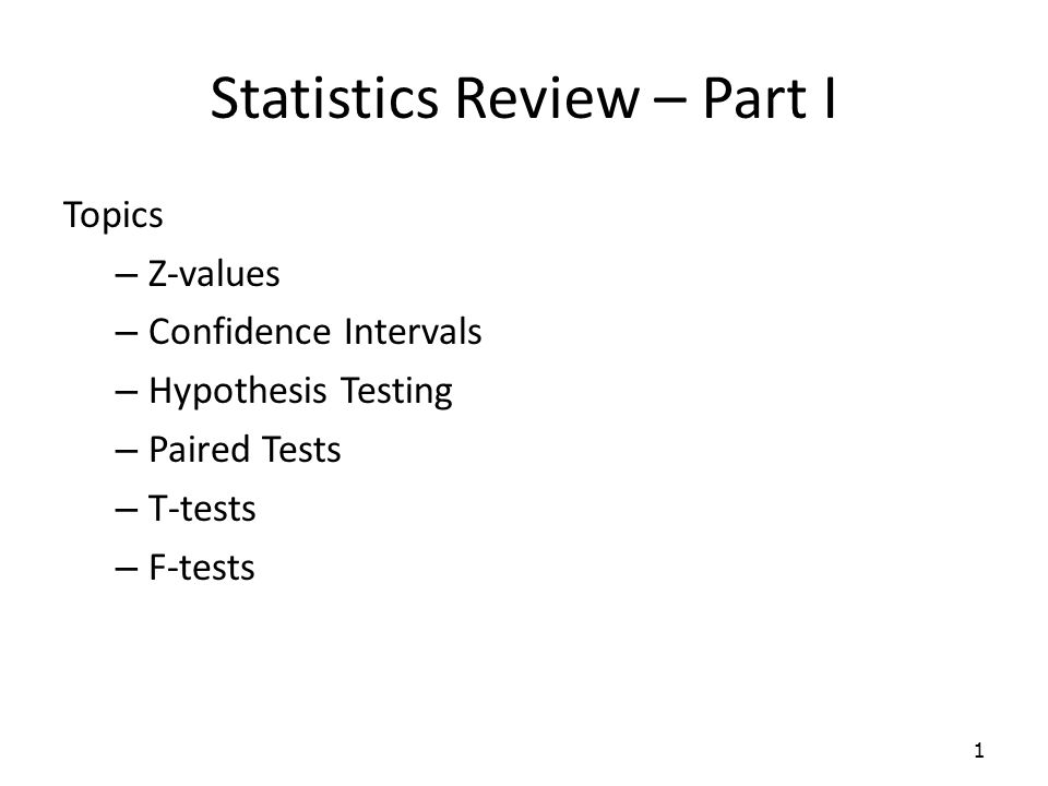 Statistics Review – Part I Topics – Z-values – Confidence Intervals – Hypothesis Testing – Paired Tests – T-tests – F-tests 1