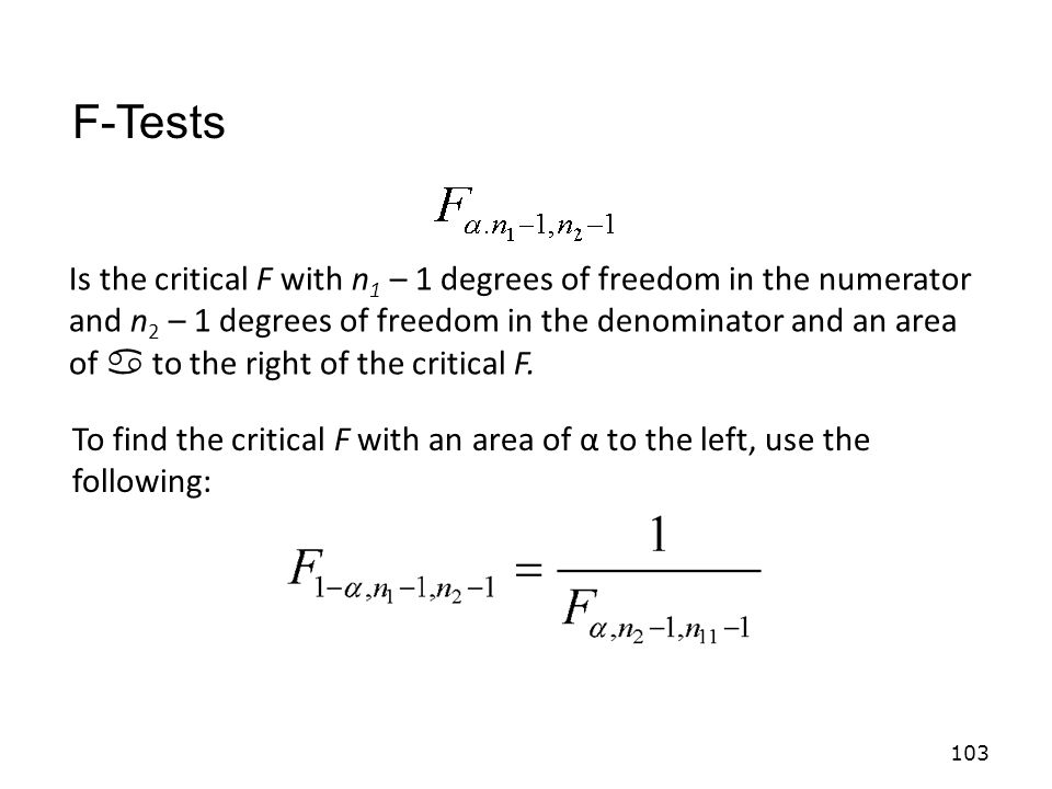 103 Is the critical F with n 1 – 1 degrees of freedom in the numerator and n 2 – 1 degrees of freedom in the denominator and an area of  to the right of the critical F.