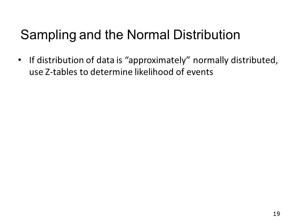 If distribution of data is approximately normally distributed, use Z-tables to determine likelihood of events 19 Sampling and the Normal Distribution