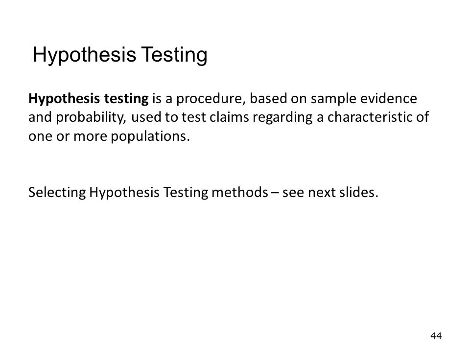 44 Hypothesis testing is a procedure, based on sample evidence and probability, used to test claims regarding a characteristic of one or more populations.