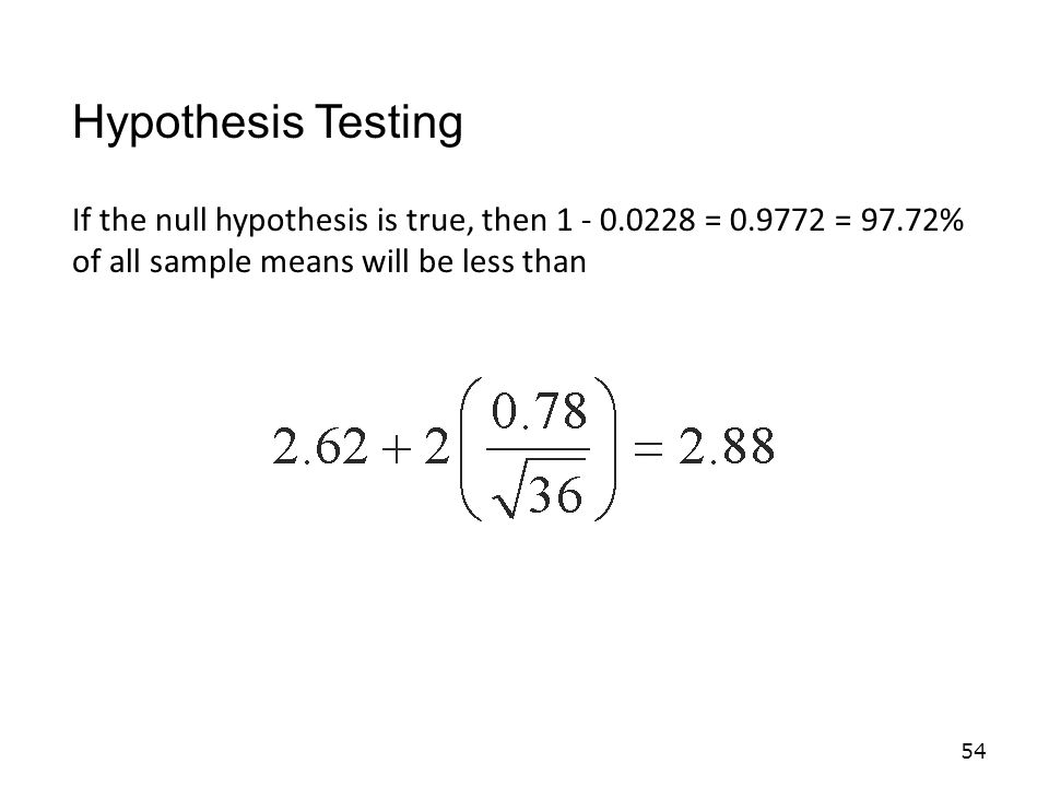 54 If the null hypothesis is true, then 1 - 0.0228 = 0.9772 = 97.72% of all sample means will be less than Hypothesis Testing