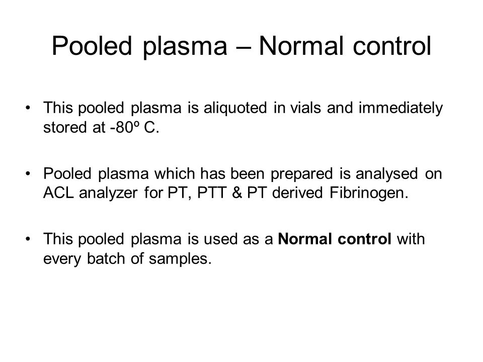 Pooled plasma -Abnormal control Pooled plasma diluted with phosphate buffer saline ( pH-7.2 ) (1:3) This may be used as an abnormal control.