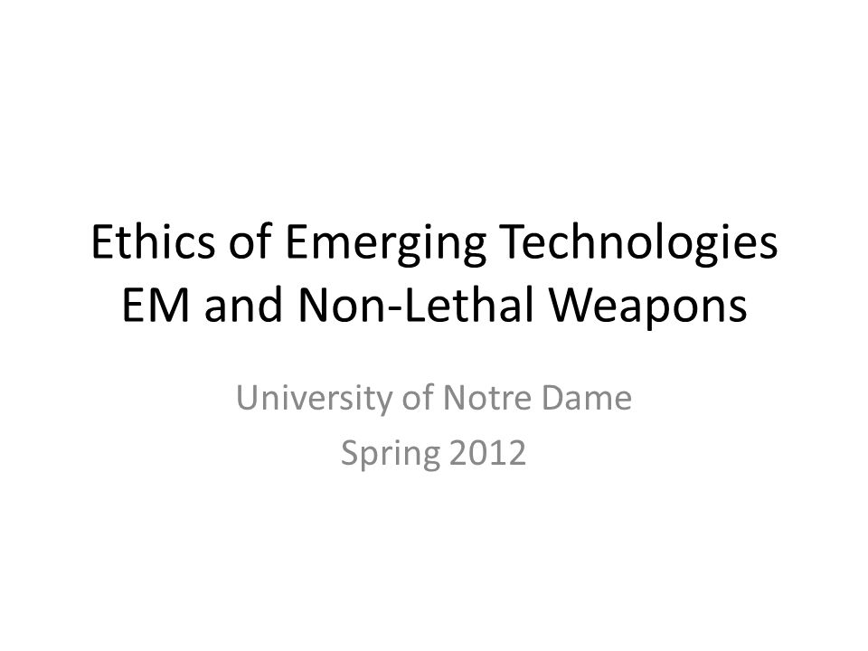 Ethics of Emerging Technologies EM and Non-Lethal Weapons University of Notre Dame Spring 2012