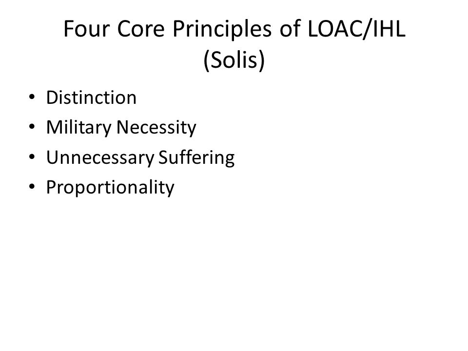 Four Core Principles of LOAC/IHL (Solis) Distinction Military Necessity Unnecessary Suffering Proportionality