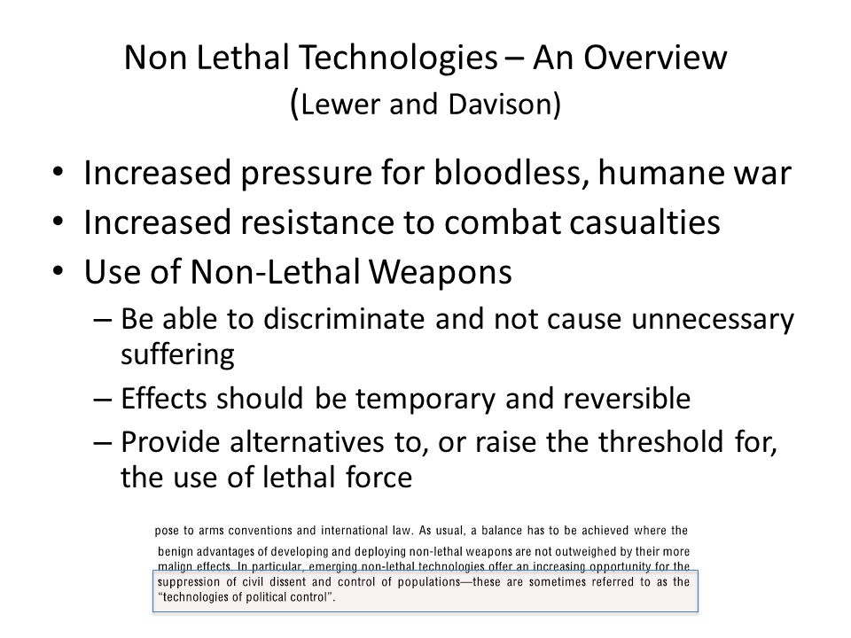 Non Lethal Technologies – An Overview ( Lewer and Davison) Increased pressure for bloodless, humane war Increased resistance to combat casualties Use of Non-Lethal Weapons – Be able to discriminate and not cause unnecessary suffering – Effects should be temporary and reversible – Provide alternatives to, or raise the threshold for, the use of lethal force