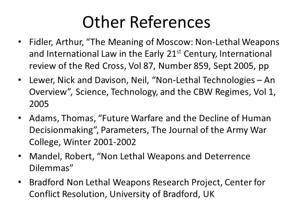 Other References Fidler, Arthur, The Meaning of Moscow: Non-Lethal Weapons and International Law in the Early 21 st Century, International review of the Red Cross, Vol 87, Number 859, Sept 2005, pp Lewer, Nick and Davison, Neil, Non-Lethal Technologies – An Overview , Science, Technology, and the CBW Regimes, Vol 1, 2005 Adams, Thomas, Future Warfare and the Decline of Human Decisionmaking , Parameters, The Journal of the Army War College, Winter 2001-2002 Mandel, Robert, Non Lethal Weapons and Deterrence Dilemmas Bradford Non Lethal Weapons Research Project, Center for Conflict Resolution, University of Bradford, UK