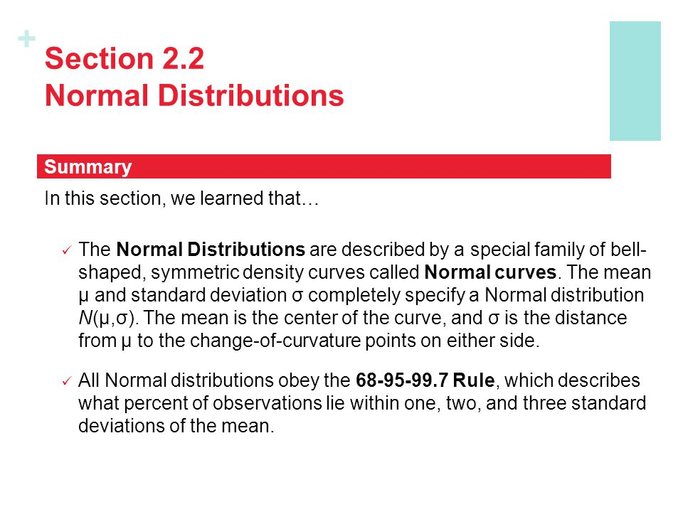 + Section 2.2 Normal Distributions In this section, we learned that… The Normal Distributions are described by a special family of bell- shaped, symme