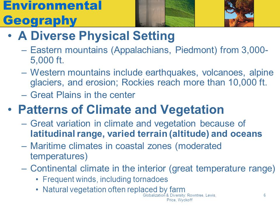 Globalization & Diversity: Rowntree, Lewis, Price, Wyckoff 6 Environmental Geography A Diverse Physical Setting –Eastern mountains (Appalachians, Piedmont) from 3,000- 5,000 ft.