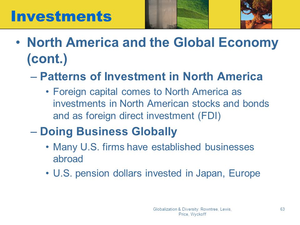 Globalization & Diversity: Rowntree, Lewis, Price, Wyckoff 62 The Economy North America & the Global Economy –North America plays ivotal role in globa