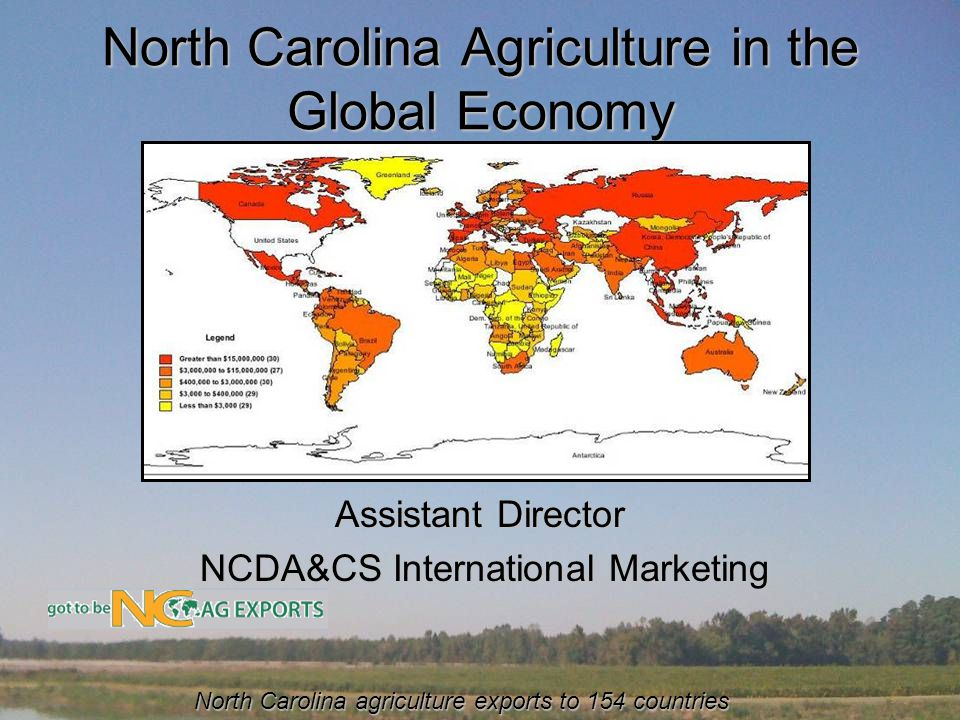 North Carolina Agriculture in the Global Economy Peter Thornton Assistant Director NCDA&CS International Marketing NCDA&CS International Marketing North Carolina agriculture exports to 154 countries