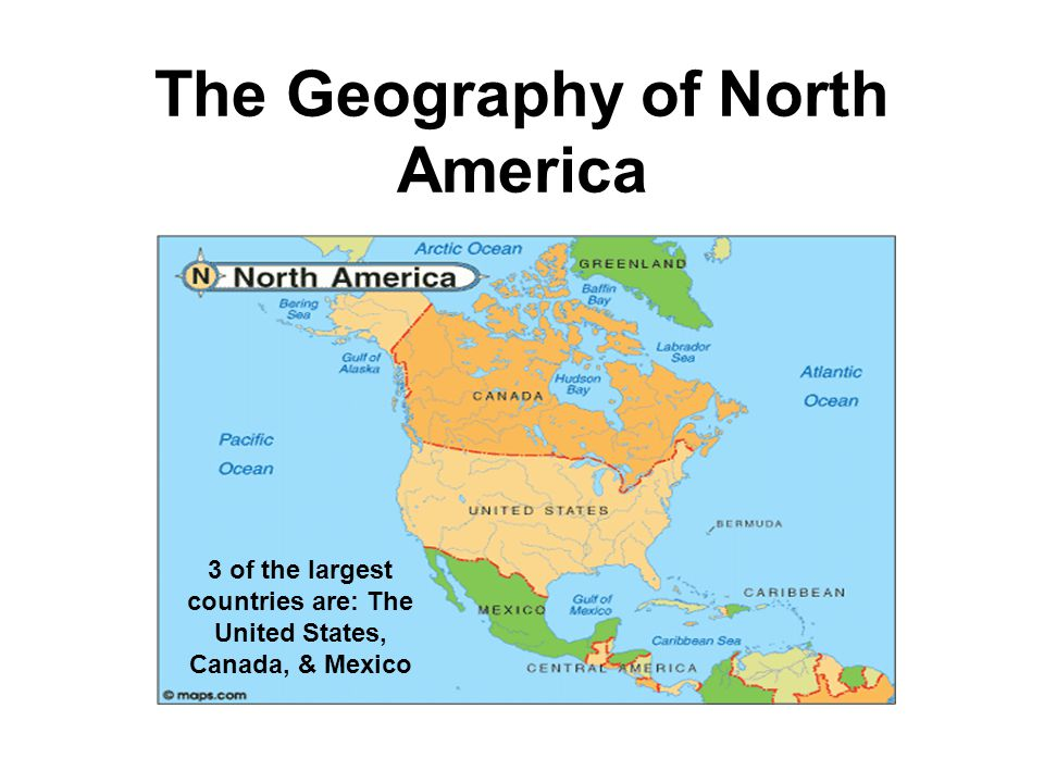 The Geography of North America 3 of the largest countries are: The United States, Canada, & Mexico