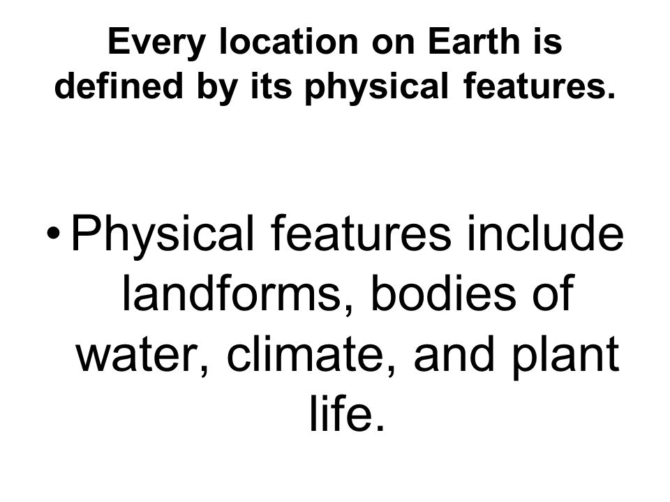 Every location on Earth is defined by its physical features. Physical features include landforms, bodies of water, climate, and plant life.