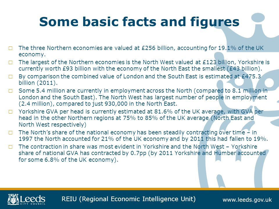 REIU (Regional Economic Intelligence Unit) Some basic facts and figures □ The three Northern economies are valued at £256 billion, accounting for 19.1% of the UK economy.