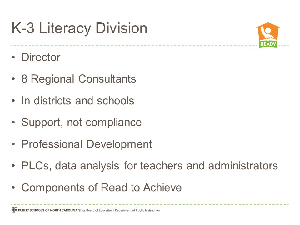 K-3 Literacy Division Director 8 Regional Consultants In districts and schools Support, not compliance Professional Development PLCs, data analysis fo