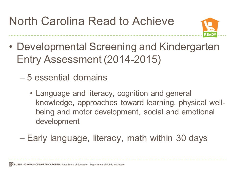 North Carolina Read to Achieve Developmental Screening and Kindergarten Entry Assessment (2014-2015) –5 essential domains Language and literacy, cogni