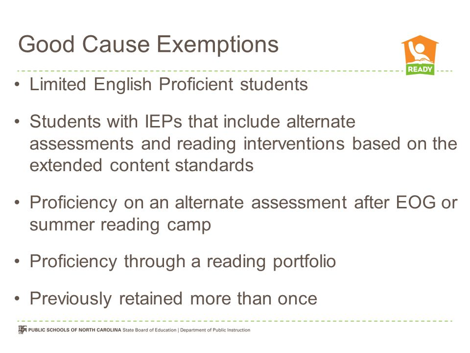 Good Cause Exemptions Limited English Proficient students Students with IEPs that include alternate assessments and reading interventions based on the