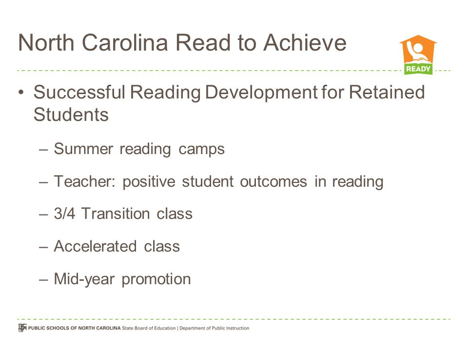 North Carolina Read to Achieve Successful Reading Development for Retained Students –Summer reading camps –Teacher: positive student outcomes in readi