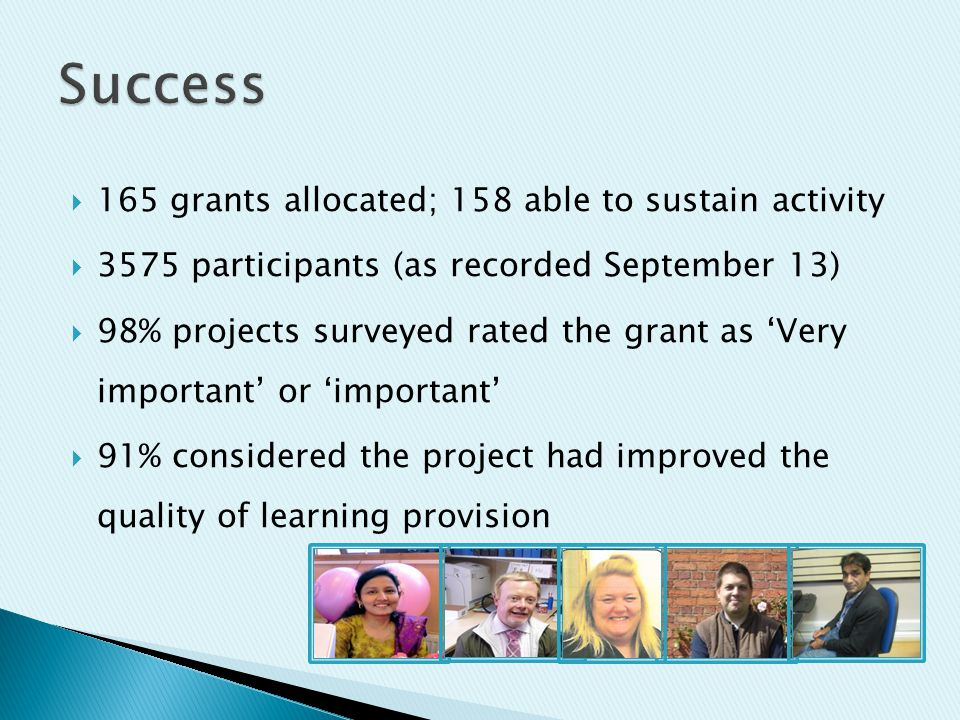  165 grants allocated; 158 able to sustain activity  3575 participants (as recorded September 13)  98% projects surveyed rated the grant as 'Very important' or 'important'  91% considered the project had improved the quality of learning provision