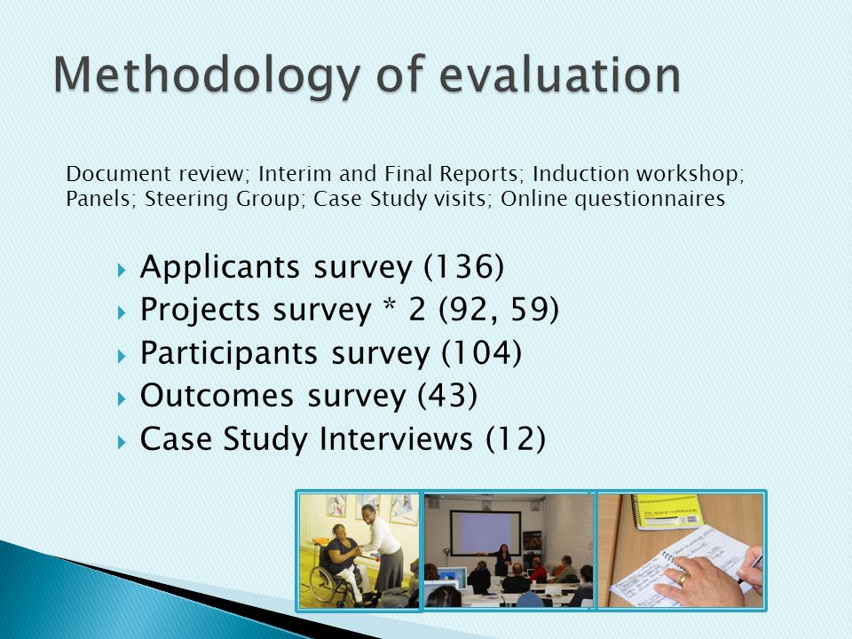 Document review; Interim and Final Reports; Induction workshop; Panels; Steering Group; Case Study visits; Online questionnaires  Applicants survey (136)  Projects survey * 2 (92, 59)  Participants survey (104)  Outcomes survey (43)  Case Study Interviews (12)