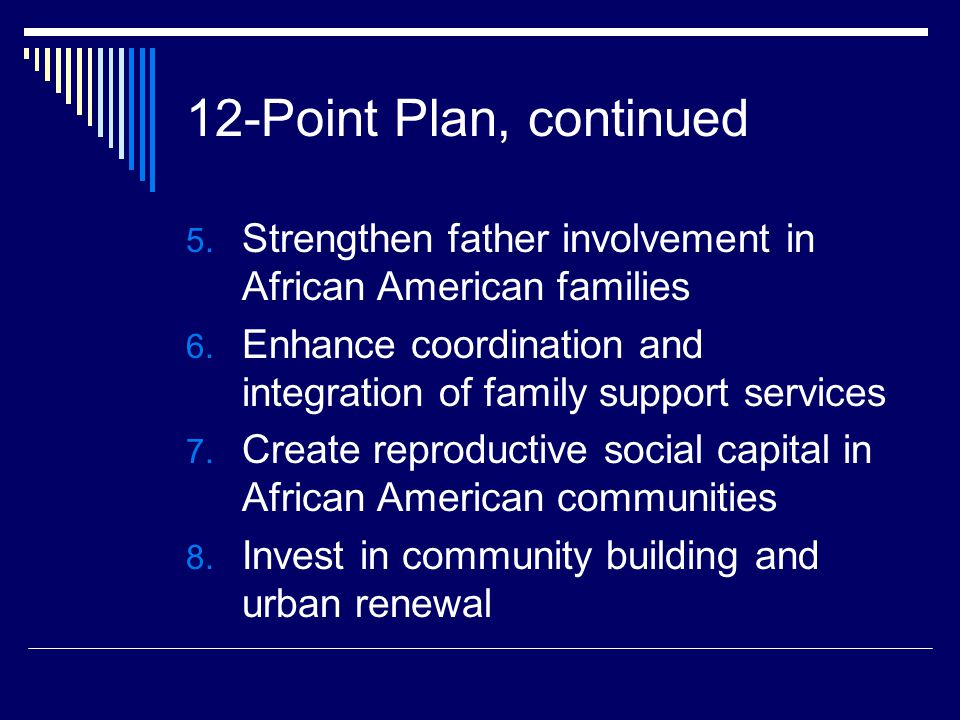 12-Point Plan, continued 5. Strengthen father involvement in African American families 6. Enhance coordination and integration of family support servi