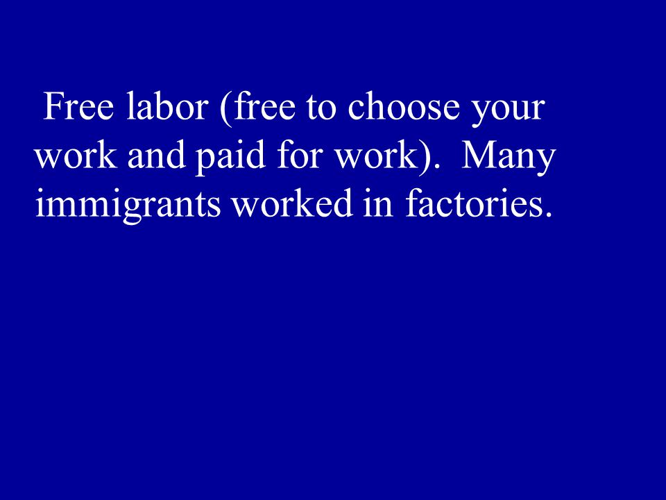 Free labor (free to choose your work and paid for work). Many immigrants worked in factories.