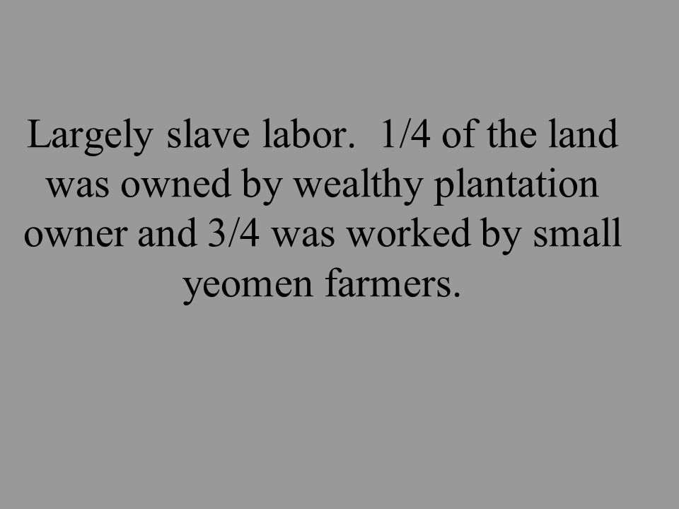 Largely slave labor.