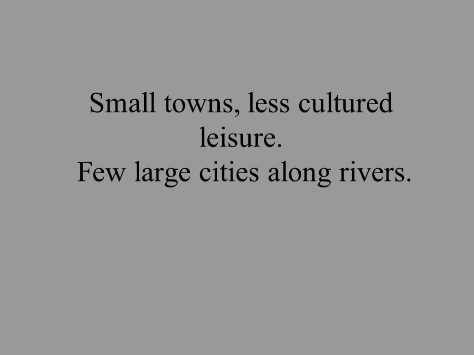 Small towns, less cultured leisure. Few large cities along rivers.