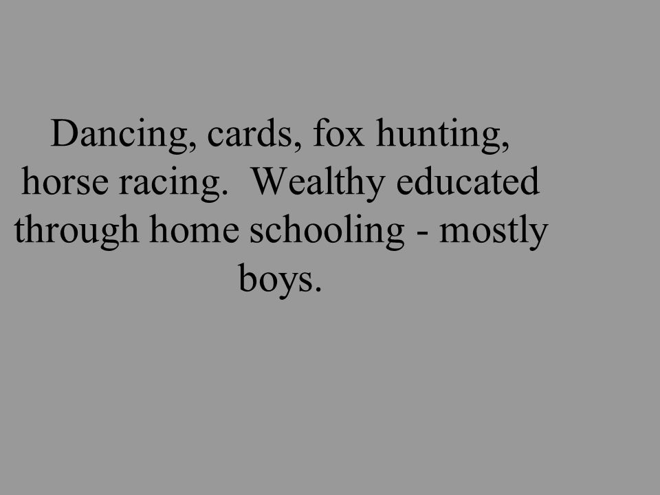 Dancing, cards, fox hunting, horse racing. Wealthy educated through home schooling - mostly boys.