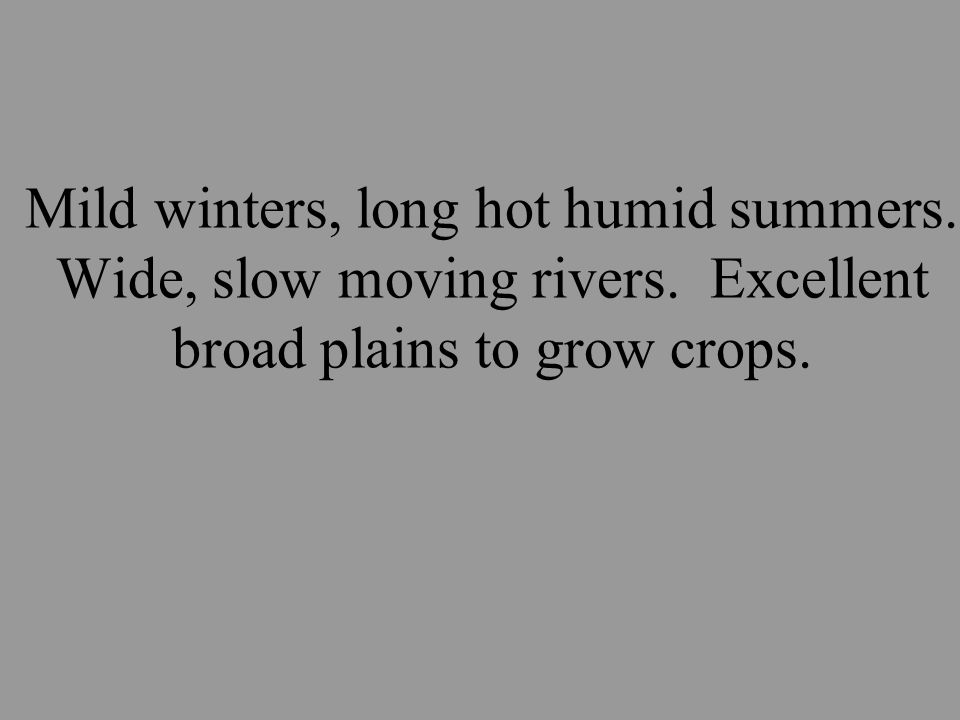 Mild winters, long hot humid summers. Wide, slow moving rivers.