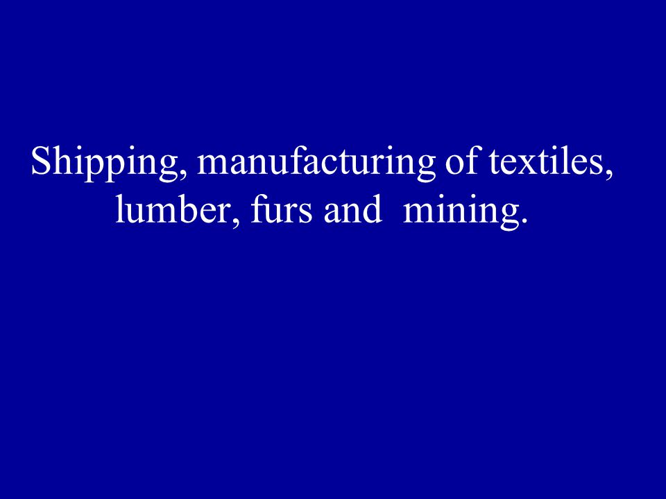 Shipping, manufacturing of textiles, lumber, furs and mining.