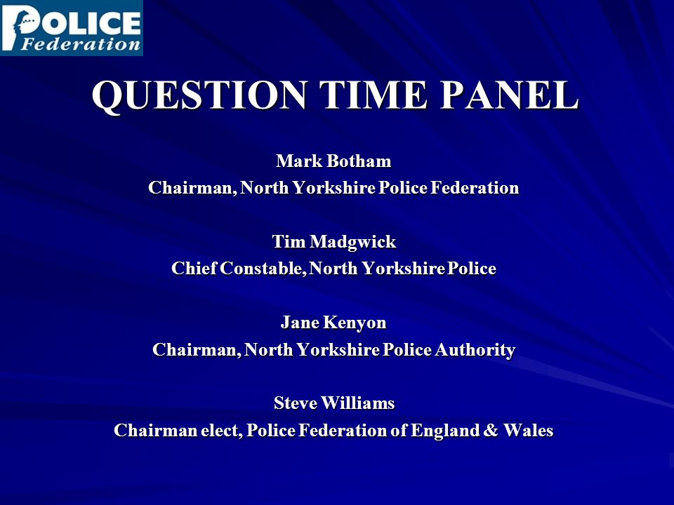 QUESTION TIME PANEL Mark Botham Chairman, North Yorkshire Police Federation Tim Madgwick Chief Constable, North Yorkshire Police Jane Kenyon Chairman, North Yorkshire Police Authority Steve Williams Chairman elect, Police Federation of England & Wales