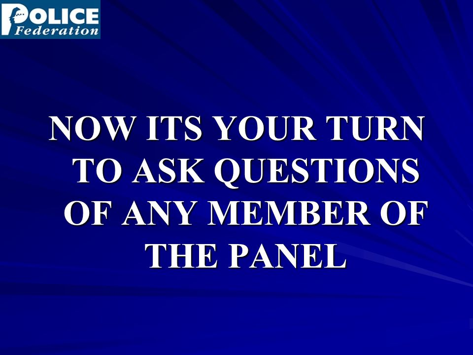NOW ITS YOUR TURN TO ASK QUESTIONS OF ANY MEMBER OF THE PANEL
