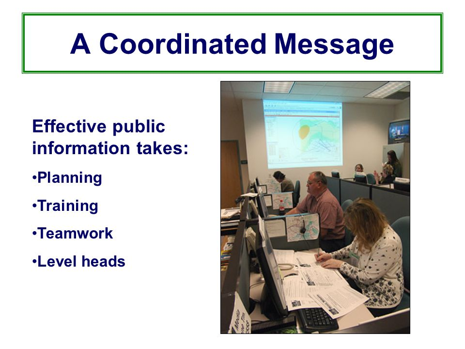 A Coordinated Message Effective public information takes: Planning Training Teamwork Level heads